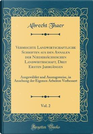 Vermischte Landwirtschaftliche Schriften aus den Annalen der Niedersächsischen Landwirthschaft, Drey Ersten Jahrgängen, Vol. 2 by Albrecht Thaer