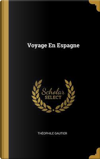 Voyage En Espagne by THEOPHILE GAUTIER