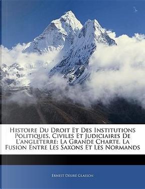 Histoire Du Droit Et Des Institutions Politiques, Civiles Et Judiciaires de L'Angleterre by Ernest Dsir Glasson