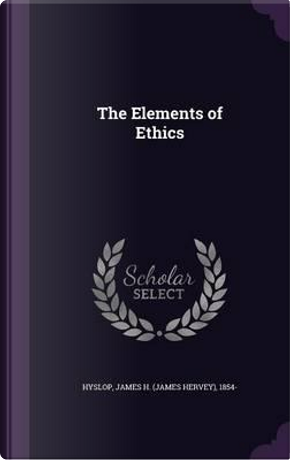 The Elements of Ethics by James Hervey Hyslop