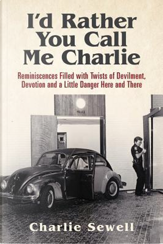 I'd Rather You Call Me Charlie by Charlie Sewell