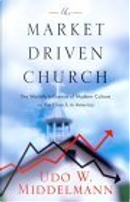 The Market-Driven Church by Udo W. Middelmann