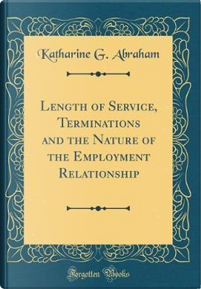 Length of Service, Terminations and the Nature of the Employment Relationship (Classic Reprint) by Katharine G. Abraham