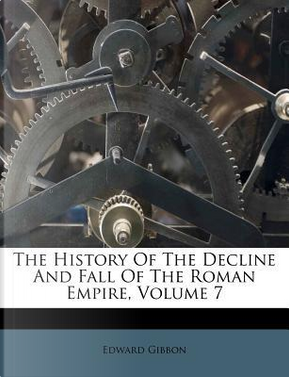 The History of the Decline and Fall of the Roman Empire, Volume 7 by Edward Gibbon