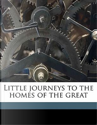 Little Journeys to the Homes of the Great by Elbert Hubbard