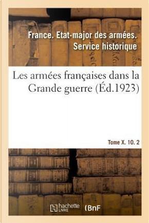 Les Armees Françaises Dans la Grande Guerre. Tome X. 10. 2 by R.T. France