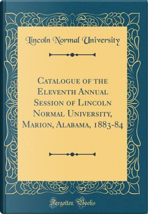 Catalogue of the Eleventh Annual Session of Lincoln Normal University, Marion, Alabama, 1883-84 (Classic Reprint) by Lincoln Normal University