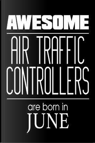 Awesome Air Traffic Controllers Are Born In June by Creative Juices Publishing