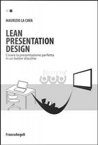 Lean presentation design. Creare la presentazione perfetta in un batter d'occhio by Maurizio La Cava