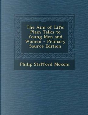 The Aim of Life by Philip Stafford Moxom