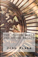 The Unseen World and Other Essays by John Fiske