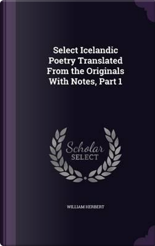 Select Icelandic Poetry Translated from the Originals with Notes, Part 1 by William Herbert