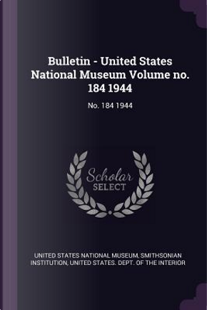 Bulletin - United States National Museum Volume No. 184 1944 by Smithsonian Institution