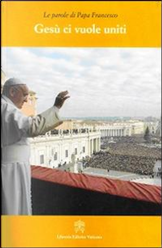 Gesù ci vuole uniti. Le parole di papa Francesco by Francesco (Jorge Mario Bergoglio)