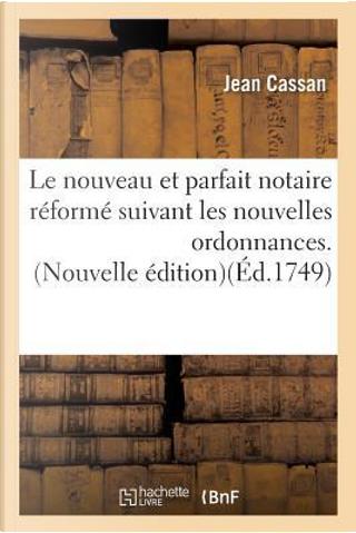 Le Nouveau et Parfait Notaire Reforme Suivant les Nouvelles Ordonnances. Nouvelle Édition by Cassan-J