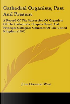 Cathedral Organists, Past and Present by John Ebenezer West