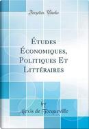 Études Économiques, Politiques Et Littéraires (Classic Reprint) by Alexis de Tocqueville