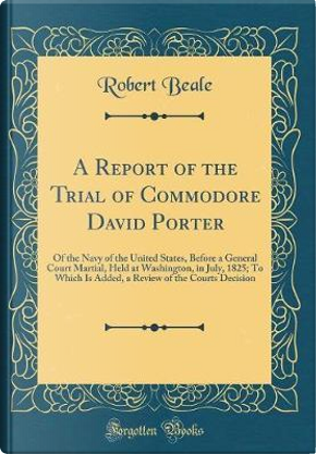 A Report of the Trial of Commodore David Porter by Robert Beale