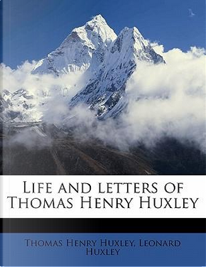 Life and Letters of Thomas Henry Huxley by Thomas Henry Huxley