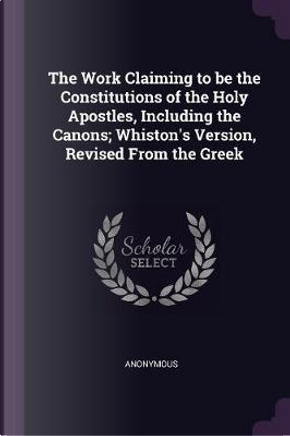 The Work Claiming to Be the Constitutions of the Holy Apostles, Including the Canons; Whiston's Version, Revised from the Greek by ANONYMOUS
