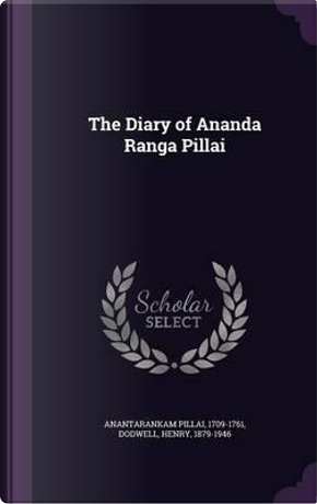 The Diary of Ananda Ranga Pillai by 1709-1761 Anantarankam Pillai