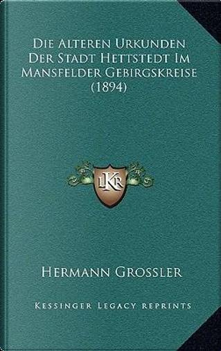 Die Alteren Urkunden Der Stadt Hettstedt Im Mansfelder Gebirgskreise (1894) by Hermann Grossler