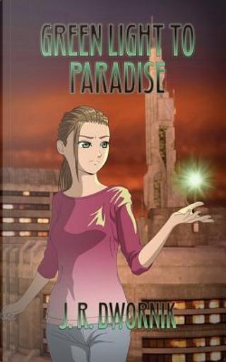 Green Light to Paradise by J. R. Dwornik