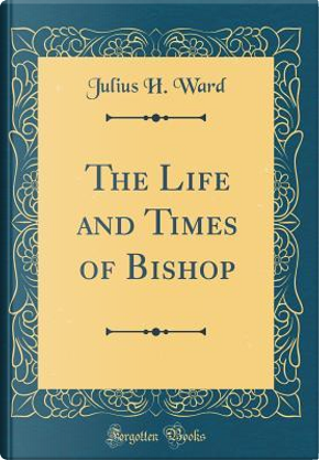 The Life and Times of Bishop (Classic Reprint) by Julius H. Ward
