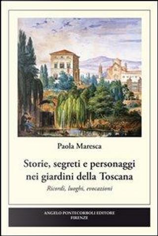 Storie, segreti e personaggi nei giardini della Toscana by Paola Maresca