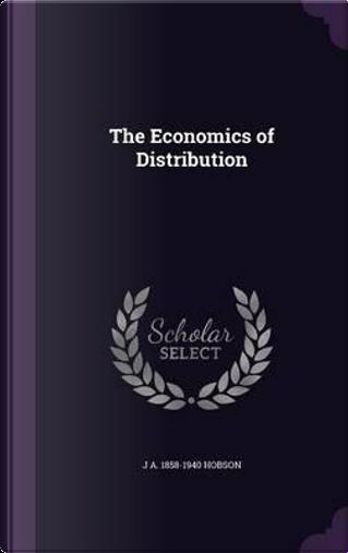 The Economics of Distribution by John Atkinson Hobson