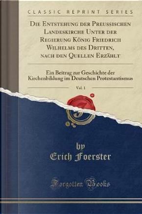 Die Entstehung der Preu¿schen Landeskirche Unter der Regierung K¿nig Friedrich Wilhelms des Dritten, nach den Quellen Erz¿t, Vol. 1 by Erich Foerster