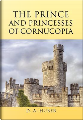 The Prince and Princesses of Cornucopia by D. Huber