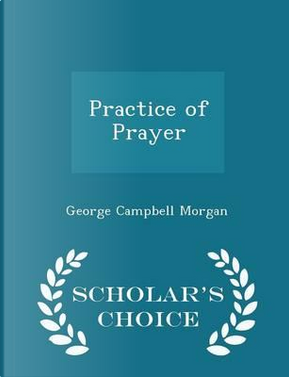 Practice of Prayer - Scholar's Choice Edition by George Campbell Morgan