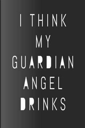 I Think My Guardian Angel Drinks by Stephanie Paige
