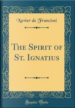 The Spirit of St. Ignatius (Classic Reprint) by Xavier de Franciosi