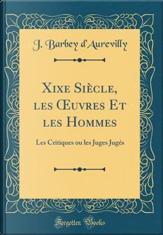Xixe Siècle, les OEuvres Et les Hommes by J. Barbey d'Aurevilly