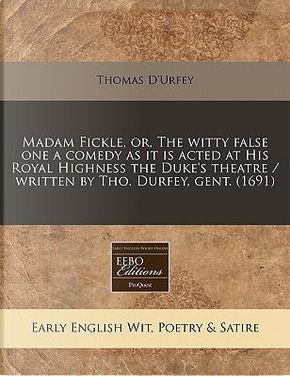 Madam Fickle, Or, the Witty False One a Comedy as It Is Acted at His Royal Highness the Duke's Theatre/Written by Tho. Durfey, Gent. (1691) by Thomas D'Urfey