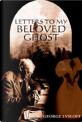 Letters To My Beloved Ghost by George Lysloff