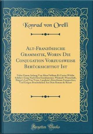 Alt-Französische Grammatik, Worin Die Conjugation Vorzugsweise Berücksichtigt Ist by Konrad von Orelli