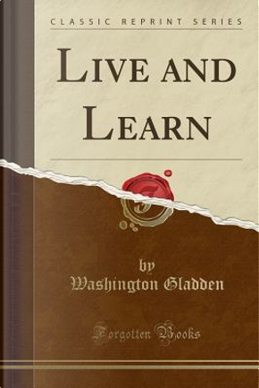 Live and Learn (Classic Reprint) by Washington Gladden