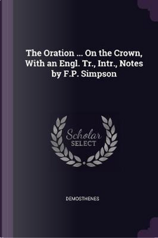 The Oration ... on the Crown, with an Engl. Tr., Intr., Notes by F.P. Simpson by Demosthenes