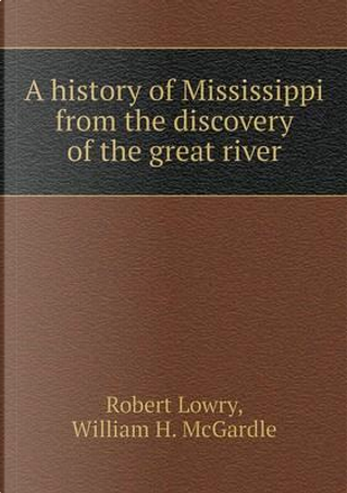 A History of Mississippi from the Discovery of the Great River by Robert Lowry