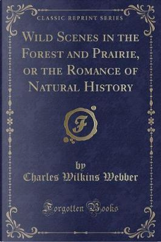 Wild Scenes in the Forest and Prairie, or the Romance of Natural History (Classic Reprint) by Charles Wilkins Webber
