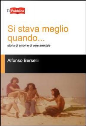 Si stava meglio quando... Storia di amori e di vere amicizie by Alfonso Berselli