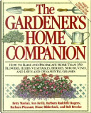 Gardener's Home Companion/How to Raise and Propagate More Than 350 Flowers, Herbs, Vegetables, Berries, Shrubs, Vines, and Lawn and Ornamental Grasse by Ann Reilly, Betty Mackey, D. Bilderback