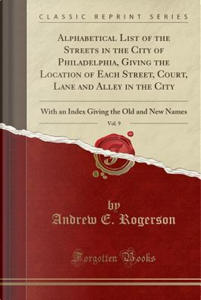 Alphabetical List of the Streets in the City of Philadelphia, Giving the Location of Each Street, Court, Lane and Alley in the City, Vol. 9 by Andrew E. Rogerson