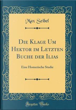 Die Klage Um Hektor im Letzten Buche der Ilias by Max Seibel