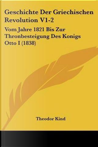 Geschichte Der Griechischen Revolution V1-2 by Theodor Kind