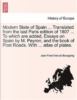 Modern State of Spain ... Translated from the last Paris edition of 1807 ... To which are added, Essays on Spain by M. Peyron, and the book of Post Roads. With ... atlas of plates. Vol. IV. by Jean Francžois de Bourgoing