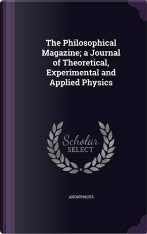The Philosophical Magazine; A Journal of Theoretical, Experimental and Applied Physics by ANONYMOUS